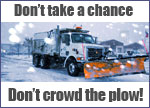 Don't take a chance. Don't crowd the plow!
